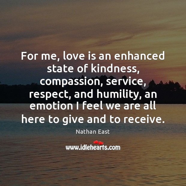 For me, love is an enhanced state of kindness, compassion, service, respect, Image