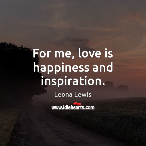 For me, love is happiness and inspiration. Image
