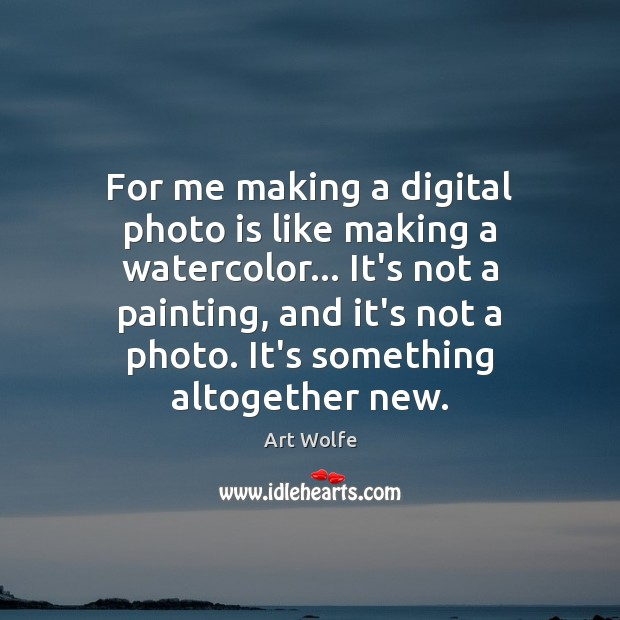 Image, For me making a digital photo is like making a watercolor… It's