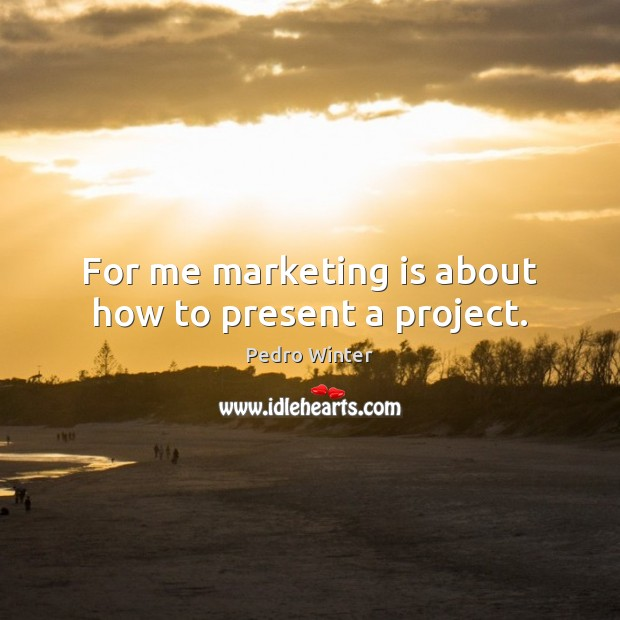 For me marketing is about how to present a project. Marketing Quotes Image