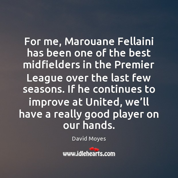 For me, Marouane Fellaini has been one of the best midfielders in Image