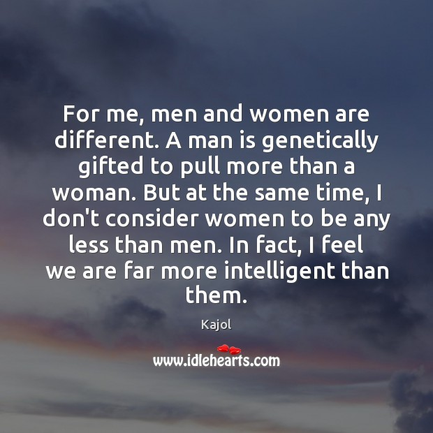 For me, men and women are different. A man is genetically gifted Image