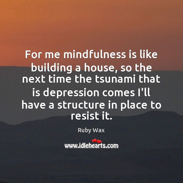 For me mindfulness is like building a house, so the next time Ruby Wax Picture Quote