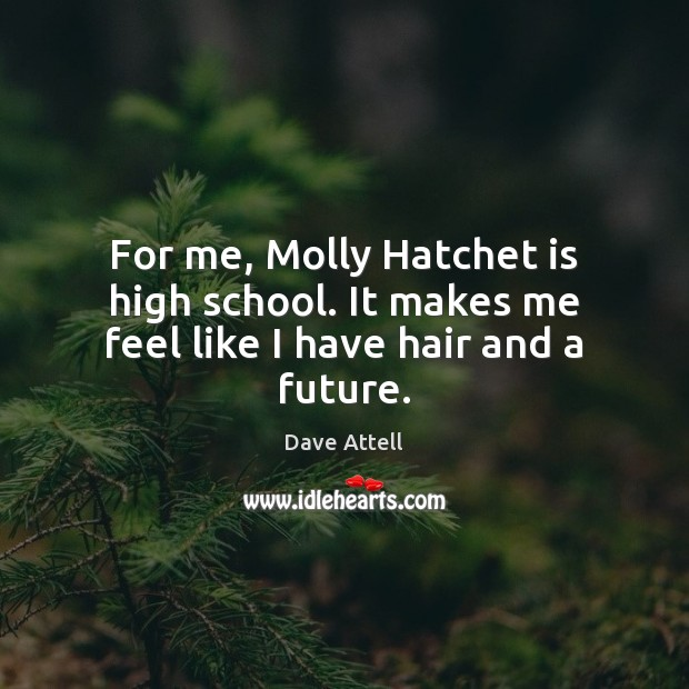 For me, Molly Hatchet is high school. It makes me feel like I have hair and a future. Image