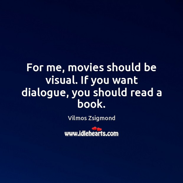For me, movies should be visual. If you want dialogue, you should read a book. Vilmos Zsigmond Picture Quote