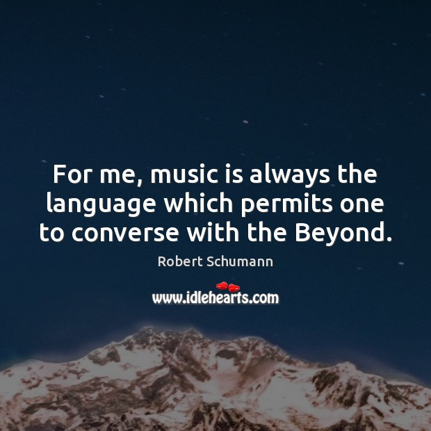 For me, music is always the language which permits one to converse with the Beyond. Image