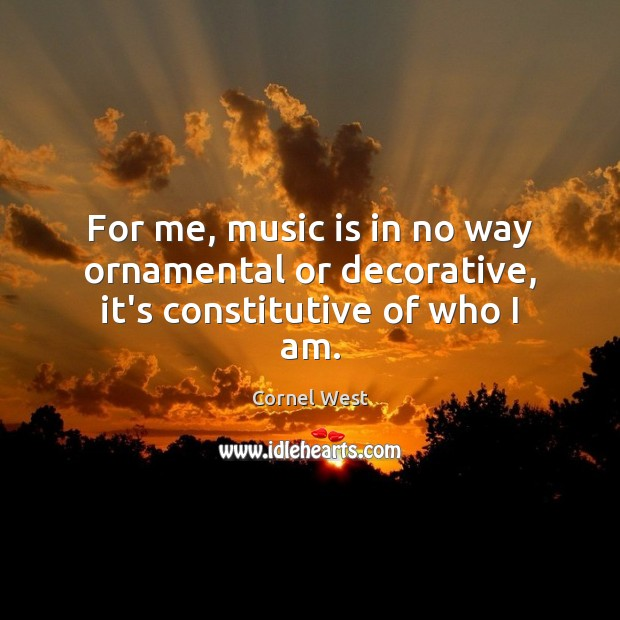 For me, music is in no way ornamental or decorative, it's constitutive of who I am. Cornel West Picture Quote