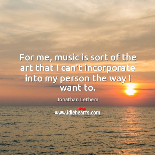 Image, For me, music is sort of the art that I can't incorporate