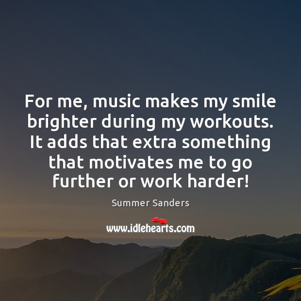 For me, music makes my smile brighter during my workouts. It adds Summer Sanders Picture Quote