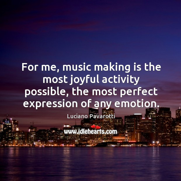 For me, music making is the most joyful activity possible, the most perfect expression of any emotion. Luciano Pavarotti Picture Quote