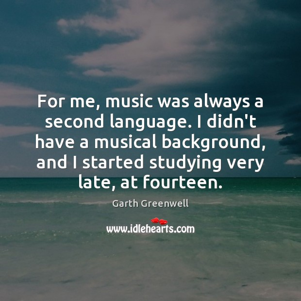 For me, music was always a second language. I didn't have a Image