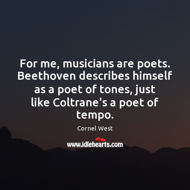 For me, musicians are poets. Beethoven describes himself as a poet of Cornel West Picture Quote