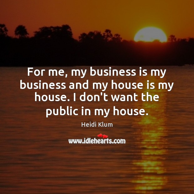 For me, my business is my business and my house is my Image