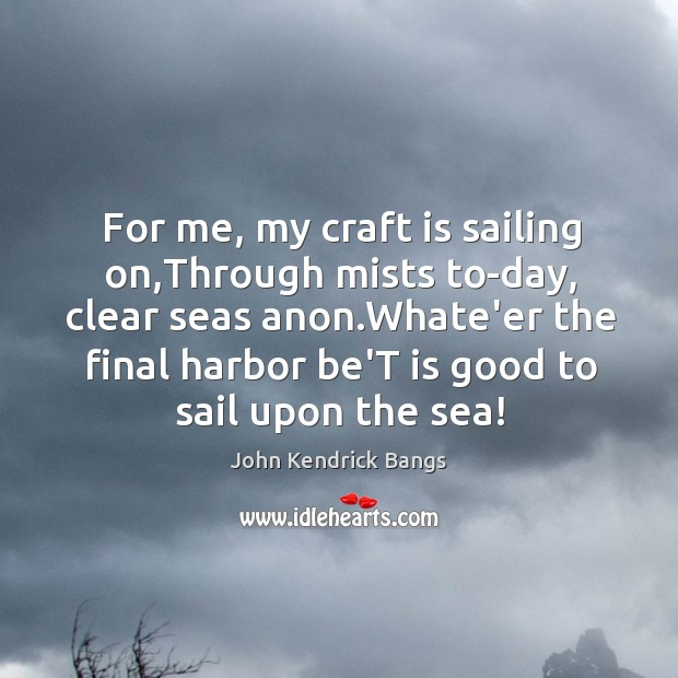 For me, my craft is sailing on,Through mists to-day, clear seas Image