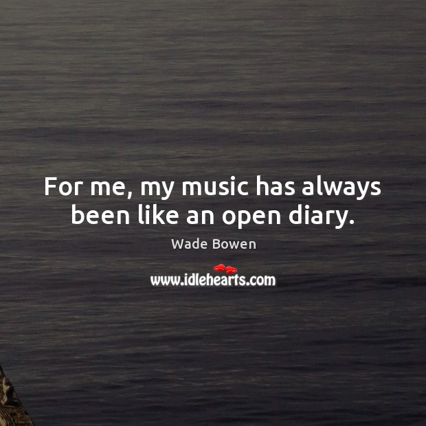 For me, my music has always been like an open diary. Wade Bowen Picture Quote