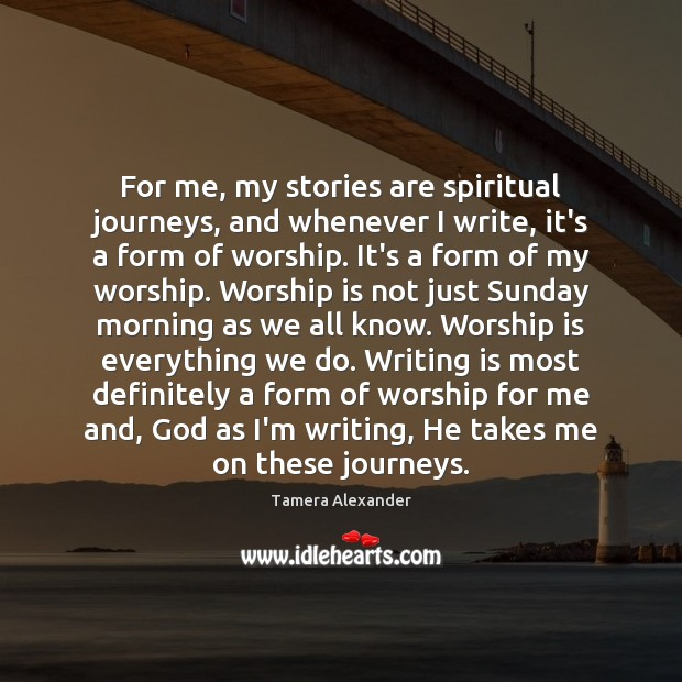 For me, my stories are spiritual journeys, and whenever I write, it's Writing Quotes Image