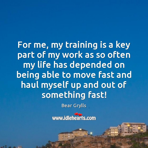 For me, my training is a key part of my work as Bear Grylls Picture Quote