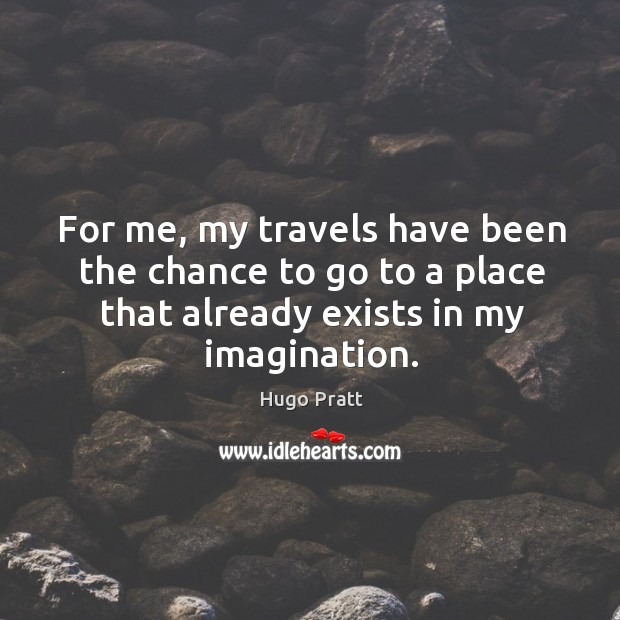 Image, For me, my travels have been the chance to go to a place that already exists in my imagination.