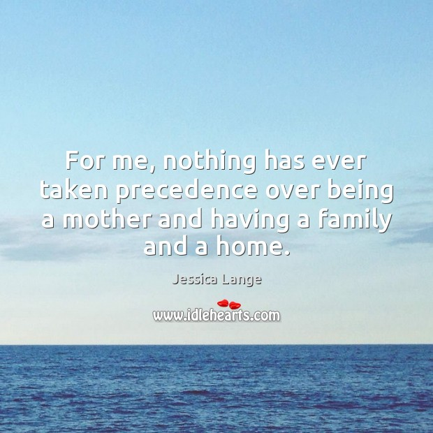 For me, nothing has ever taken precedence over being a mother and Jessica Lange Picture Quote