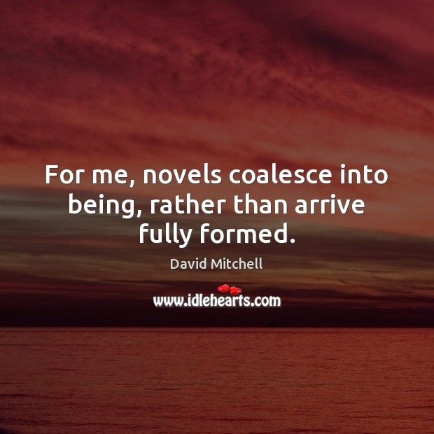 For me, novels coalesce into being, rather than arrive fully formed. David Mitchell Picture Quote