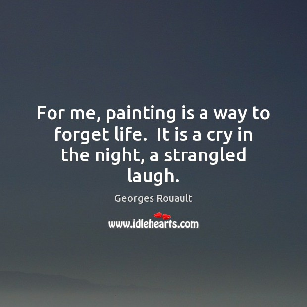 Image, For me, painting is a way to forget life.  It is a cry in the night, a strangled laugh.