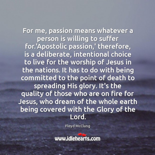 For me, passion means whatever a person is willing to suffer for. Image