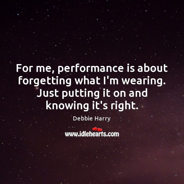 For me, performance is about forgetting what I'm wearing. Just putting it Performance Quotes Image