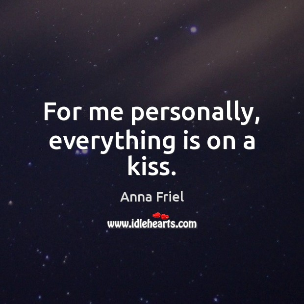 For me personally, everything is on a kiss. Anna Friel Picture Quote