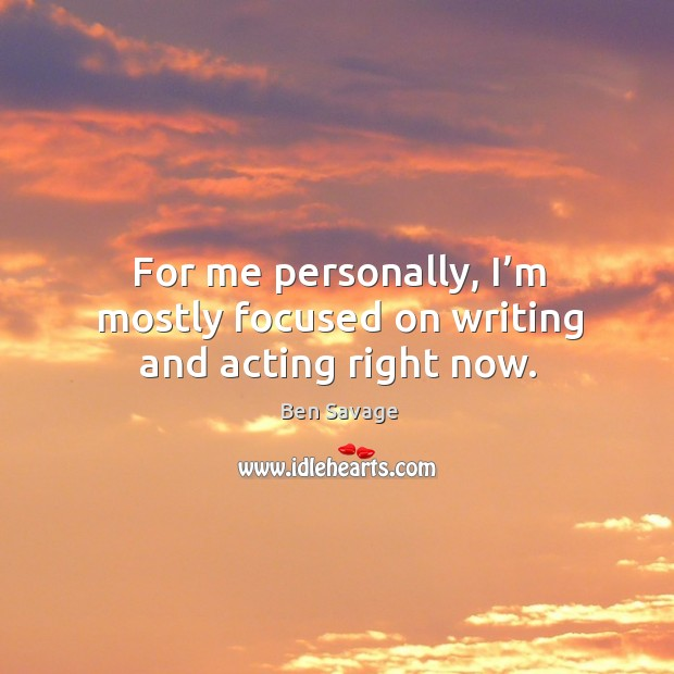For me personally, I'm mostly focused on writing and acting right now. Image
