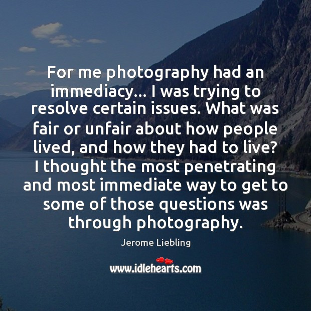 For me photography had an immediacy… I was trying to resolve certain Image