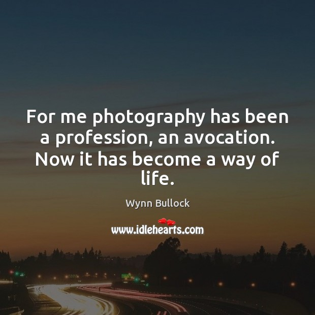 For me photography has been a profession, an avocation. Now it has become a way of life. Image