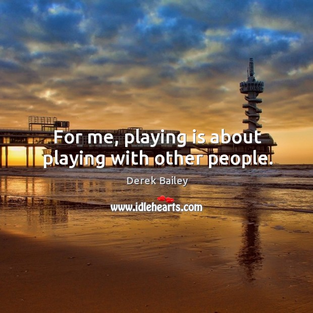 For me, playing is about playing with other people. Image