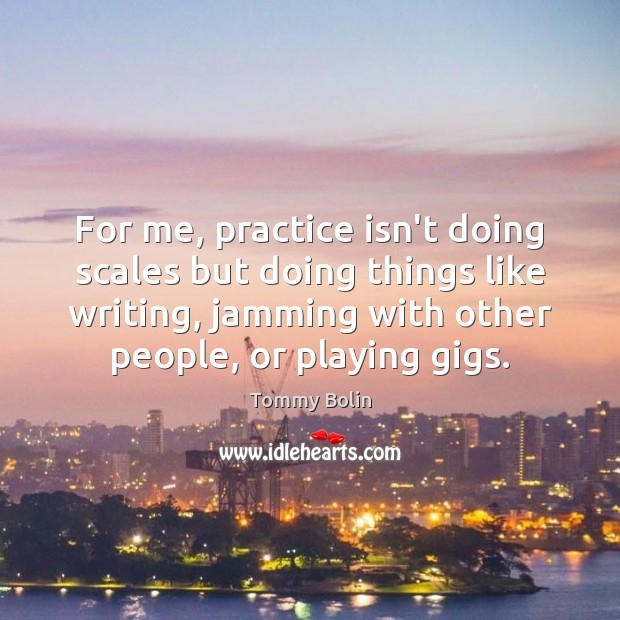 For me, practice isn't doing scales but doing things like writing, jamming Image