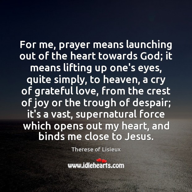 For me, prayer means launching out of the heart towards God; it Image