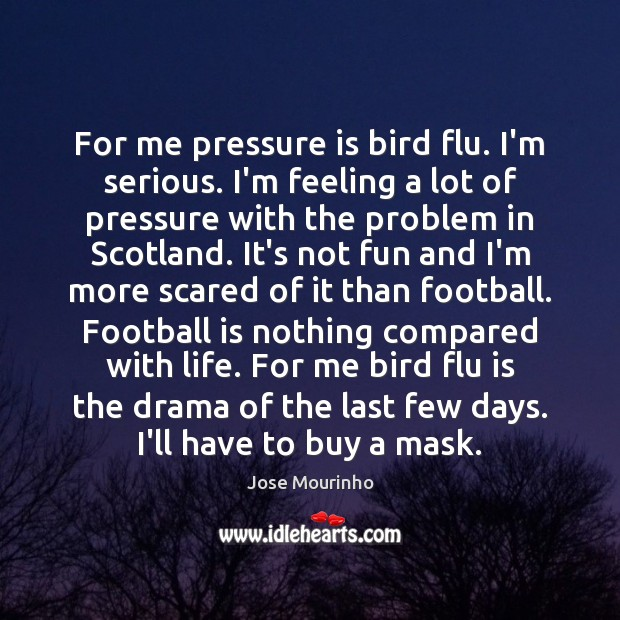 For me pressure is bird flu. I'm serious. I'm feeling a lot Image