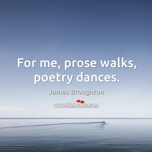 Image, For me, prose walks, poetry dances.