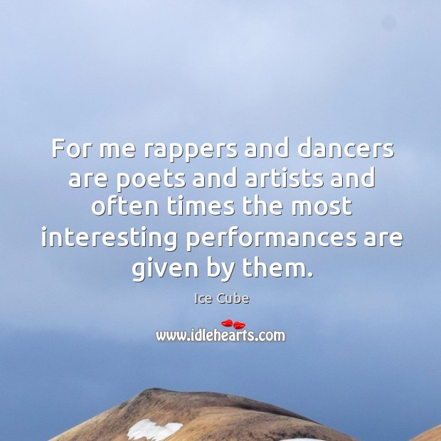 For me rappers and dancers are poets and artists and often times the most interesting performances are given by them. Image