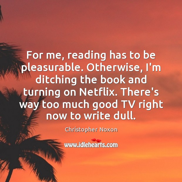 Image, For me, reading has to be pleasurable. Otherwise, I'm ditching the book
