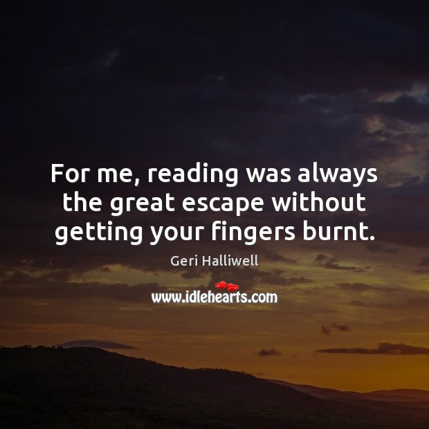 For me, reading was always the great escape without getting your fingers burnt. Image