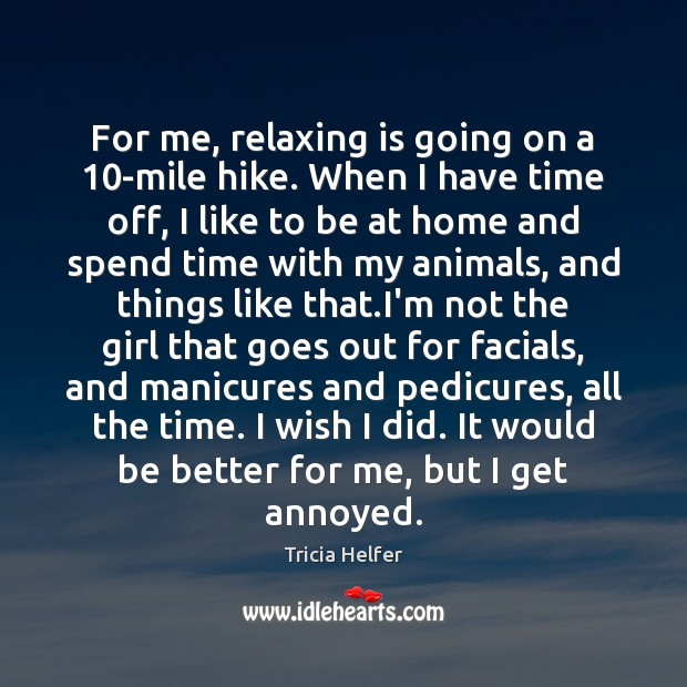 For me, relaxing is going on a 10-mile hike. When I have Tricia Helfer Picture Quote