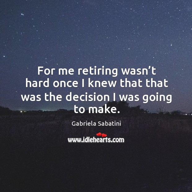 For me retiring wasn't hard once I knew that that was the decision I was going to make. Image