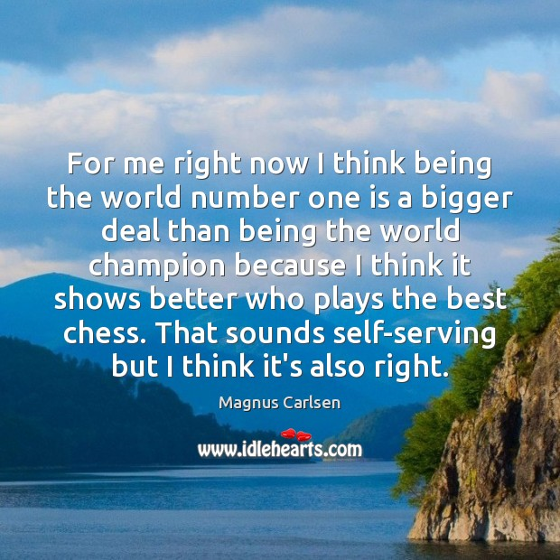 For me right now I think being the world number one is Magnus Carlsen Picture Quote