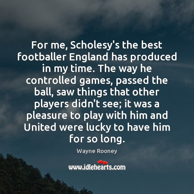 For me, Scholesy's the best footballer England has produced in my time. Wayne Rooney Picture Quote