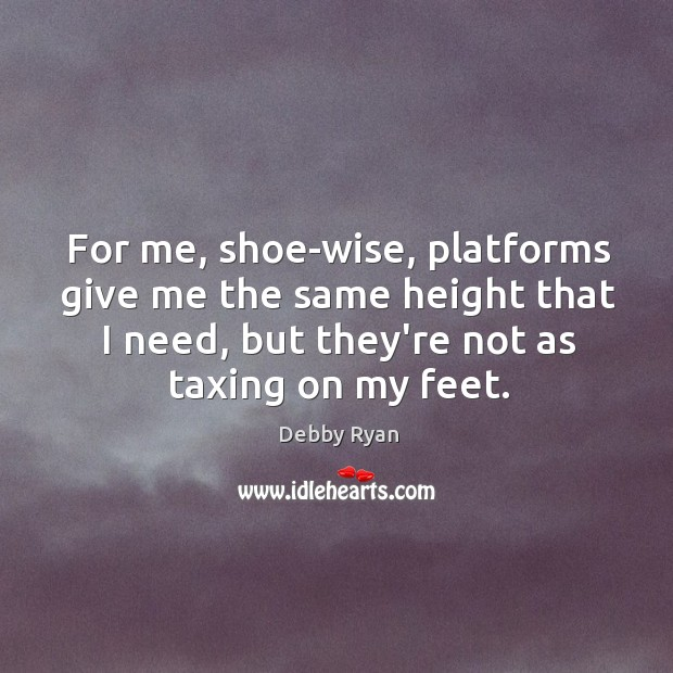 Image, For me, shoe-wise, platforms give me the same height that I need,