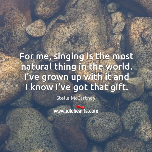 For me, singing is the most natural thing in the world. I've grown up with it and I know I've got that gift. Stella McCartney Picture Quote
