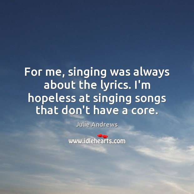 For me, singing was always about the lyrics. I'm hopeless at singing Julie Andrews Picture Quote