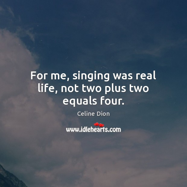 For me, singing was real life, not two plus two equals four. Celine Dion Picture Quote