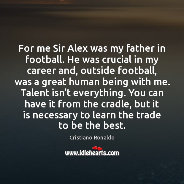 For me Sir Alex was my father in football. He was crucial Cristiano Ronaldo Picture Quote