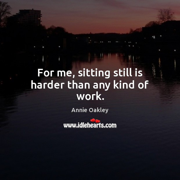 For me, sitting still is harder than any kind of work. Image