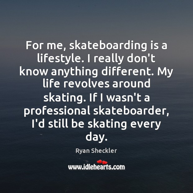 For me, skateboarding is a lifestyle. I really don't know anything different. Ryan Sheckler Picture Quote
